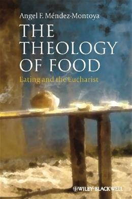 The Theology of Food: Eating and the Eucharist (Illuminations: Theory & Religion) 9780470674987