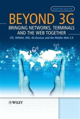 Beyond 3G: Bringing Networks, Terminals and the Web Together: LTE, WiMAX, IMS, 4G Devices and the Mobile Web 2.0, by Sauter 9780470751886