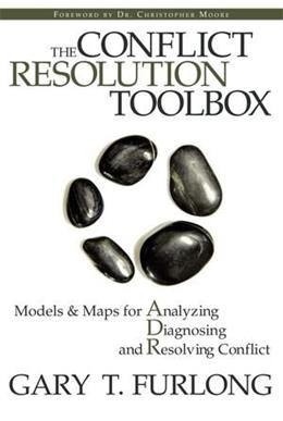 Conflict Resolution Toolbox: Models and Maps for Analyzing, Diagnosing, and Resolving Conflict, by Furlong 9780470835173