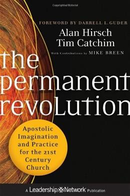 The Permanent Revolution: Apostolic Imagination and Practice for the 21st Century Church (Jossey-Bass Leadership Network Series) 9780470907740