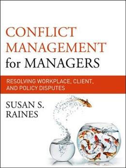 Conflict Management for Managers: Resolving Workplace, Client, and Policy Disputes, by Raines 9780470931110