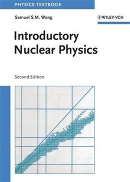Introductory Nuclear Physics, by Wong, 2nd Edition 9780471239734