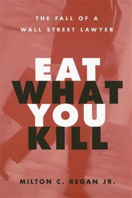 Eat What You Kill: The Fall of a Wall Street Lawyer, by Regan 9780472031603