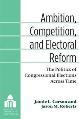 Ambition, Competition, and Electoral Reform: The Politics of Congressional Elections Across Time (Legislative Politics and Policy Making) 9780472035861