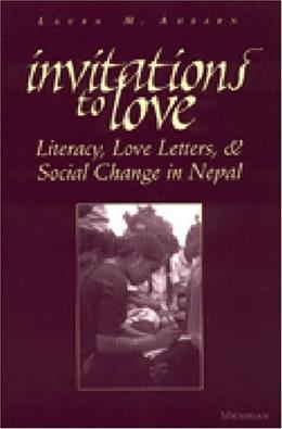 Invitations to Love: Literacy, Love Letters, and Social Change in Nepal, by Ahearn 9780472067848