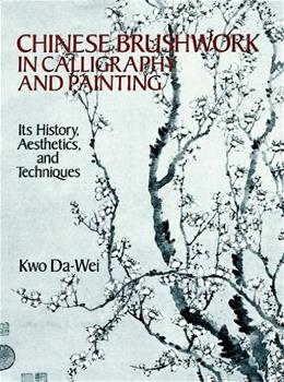 Chinese Brushwork in Calligraphy and Painting: Its History, Aesthetics, and Techniques, by Da-Wei 9780486264813