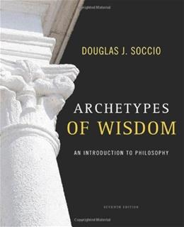 Archetypes of Wisdom: An Introduction to Philosophy, by Soccio, 7th Edition 9780495603825