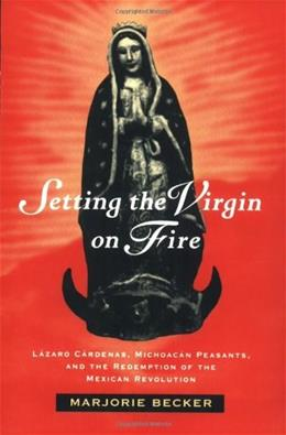 Setting the Virgin on Fire: Lazaro Cardenas, Michoacan Peasants, and the Redemption of the Mexican Revolution, by Becker 9780520084193