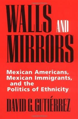 Walls and Mirrors: Mexican Americans, Mexican Immigrants, and the Politics of Ethnicity, by Gutierrez 9780520202191