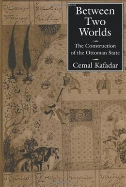 Between 2 Worlds: The Construction of the Ottoman State, by Kafadar 9780520206007