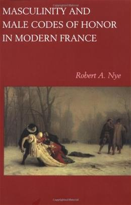Masculinity and Male Codes of Honor in Modern France, by Nye 9780520215108