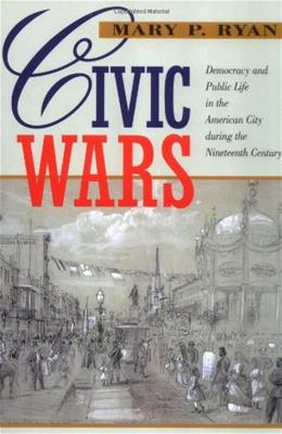 Civic Wars: Democracy and Public Life in the American City during the 19th Century, by Ryan 9780520216600