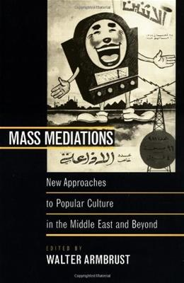 Mass Mediations: New Approaches to Popular Culture in the Middle East and Beyond 9780520219267