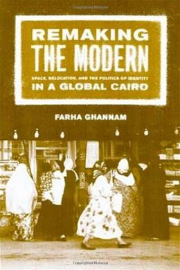 Remaking the Modern: Space, Relocation, and the Politics of Identity in a Global Cairo, by Ghannam 9780520230460