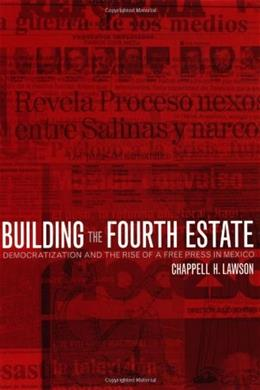 Building the Fourth Estate: Democratization and the Rise of a Free Press in Mexico 9780520231719