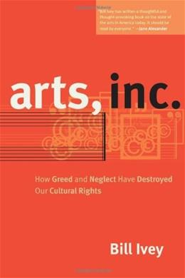 Arts, Inc.: How Greed and Neglect Have Destroyed Our Cultural Rights 1 9780520241121