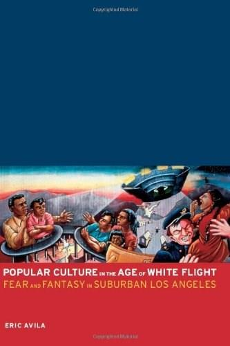 Popular Culture in the Age of White Flight: Fear and Fantasy in Suburban Los Angeles 9780520241213