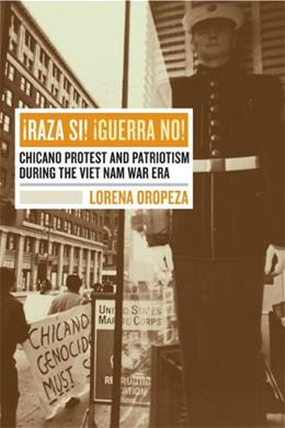 Raza Si! Guerra No! Chicano Protest and Patriotism During the Vietnam War Era, by Oropeza 9780520241954