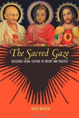 Sacred Gaze: Religious Visual Culture in Theory and Practice, by Morgan 9780520243064