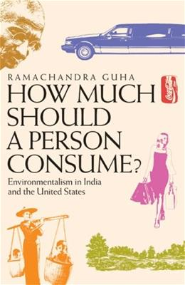 How Much Should a Person Consume?:L Environmentalism in India and the United States, by Guha 9780520248052