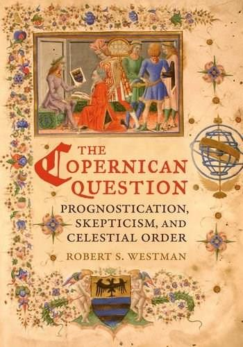 Copernican Question: Prognostication, Skepticism, and Celestial Order, by Westman 9780520254817