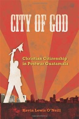 City of God: Christian Citizenship in Postwar Guatemala, by O