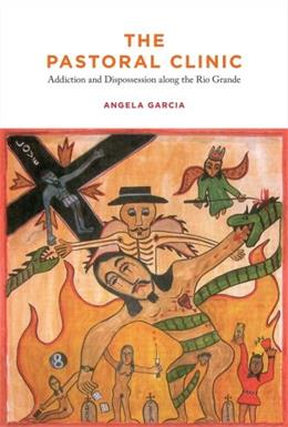 Pastoral Clinic: Addiction and Dispossession Along the Rio Grande, by Garcia 9780520262089