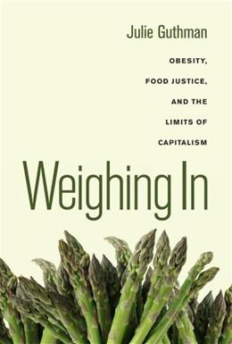 Weighing In: Obesity, Food Justice, and the Limits of Capitalism, by Guthman 9780520266254