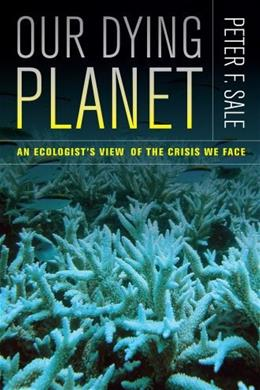 Our Dying Planet: An Ecologists View of the Crisis We Face 1 9780520267565