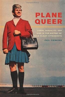 Plane Queer: Labor, Sexuality, and AIDS in the History of Male Flight Attendants, by Tiemeyer 9780520274778