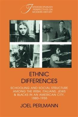 Ethnic Differences: Schooling and Social Structure among the Irish, Italians, Jews, and Blacks in an American City, 1880-1935 (Interdisciplinary Perspectives on Modern History) 9780521389754