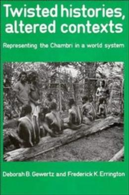 Twisted Histories, Altered Contexts: Representing the Chambri in the World System, by Gewertz 9780521395878