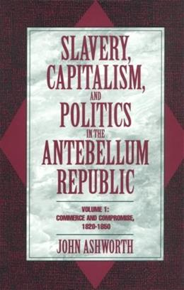 Slavery, Capitalism, and Politics in the Antebellum Republic, by Ashworth, Volume 1, Commerce and Compromise, 1820-1850 9780521479943
