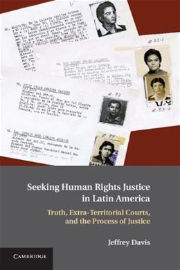 Seeking Human Rights Justice in Latin America: Truth, Extra Territorial Courts, and the Process of Justice, by Davis 9780521514361