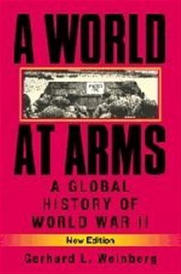 World at Arms: A Global History of World War 2, by Weinberg, 2nd Edition 9780521618267
