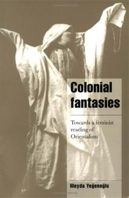 Colonial Fantasies: Towards a Feminist Reading of Orientalism, by Yegenoglu 9780521626583