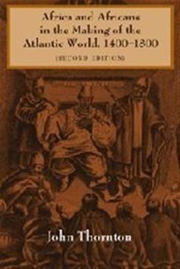 Africa and Africans in the Making of the Atlantic World, 1400-1800, by Thornton, 2nd Edition 9780521627245