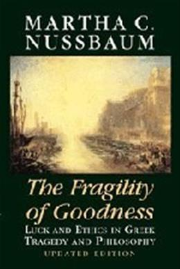 Fragility of Goodness: Luck and Ethics in Greek Tragedy and Philosophy, by Nussbaum 9780521794725