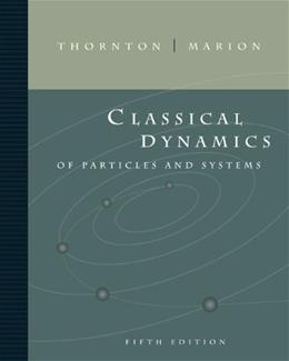 Classical Dynamics of Particles and Systems, by Thornton, 5th Edition 9780534408961