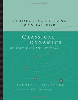 Classic Dynamics of Particles and Systems, by Thornton, Solutions Manual 9780534408978