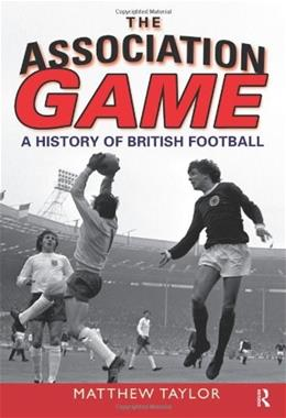 Association Game: A History of British Football, by Taylor 9780582505964