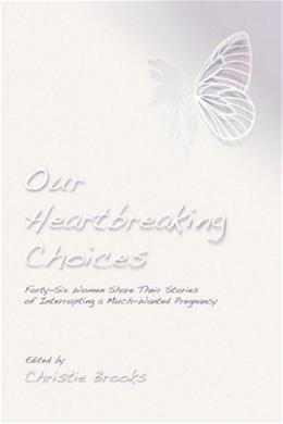 Our Heartbreaking Choices: Forty-Six Women Share Their Stories of Interrupting a Much-Wanted Pregnancy 1 9780595530472