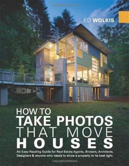 How To Take Photos That Move Houses, An Easy-Reading Guide for Real Estate Agents, Brokers, Architects, Designers, & anyone who needs to show a property in its best light. (Photography Photographs) 9780615260549