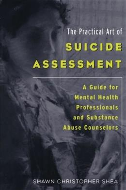 Practical Art of Suicide Assessment: A Guide for Mental Health Professionals and Substance Abuse Counselors, by Shea 9780615455648