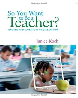 So You Want to Be a Teacher: Teaching and Learning in the 21st Century, by Koch 9780618842001