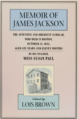 Memoir of James Jackson, The Attentive and Obedient Scholar, Who Died in Boston, October 31, 1833, Aged Six Years and Eleven Months, By His Teacher 9780674002371