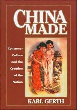 China Made: Consumer Culture and the Creation of the Nation (Harvard East Asian Monographs) 9780674016545