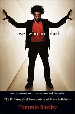 We Who Are Dark: The Philosophical Foundations of Black Solidarity, by Shelby 9780674025714
