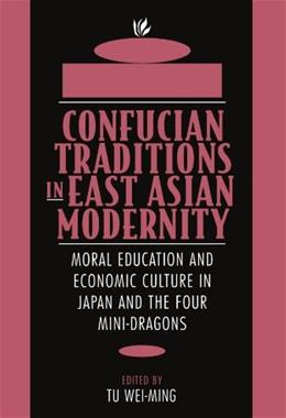 Confucian Traditions in East Asian Modernity: Moral Education and Economic Culture in Japan and the Four Mini-Dragons 9780674160873