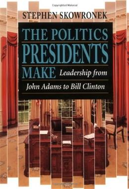 Politics Presidents Make: Leadership from John Adams to Bill Clinton, by Skoronek 9780674689374